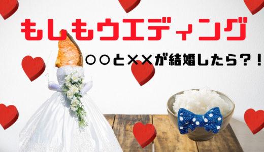 もしもウェディング~○○と××が結婚したら!?~